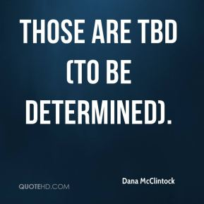 dana-mcclintock-quote-those-are-tbd-to-be-determined